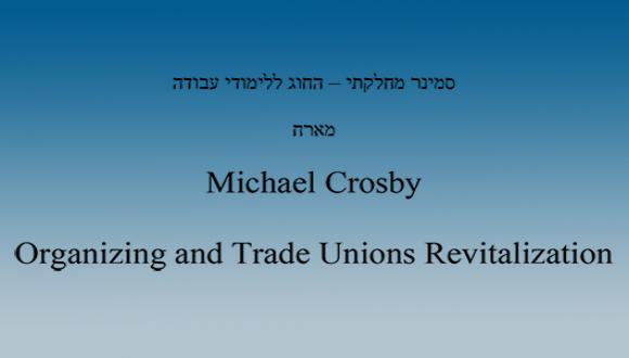 סמינר מחלקתי - החוג ללימודי עבודה - מייקל קרוסבי - Organizing and Trade Unions Revitalization